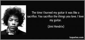 The time I burned my guitar it was like a sacrifice. You sacrifice the ...