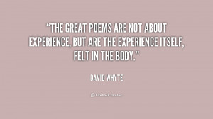 The great poems are not about experience, but are the experience ...