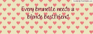Every brunette needs a blonde bestfriend Profile Facebook Covers