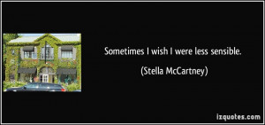 Sometimes I wish I were less sensible. - Stella McCartney