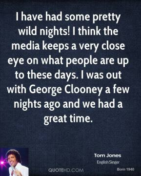 Tom Jones - I have had some pretty wild nights! I think the media ...
