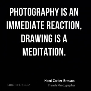 Photography is an immediate reaction, drawing is a meditation.