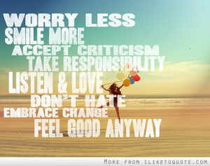 Worry less smile more. Accept criticism, take responsibility. Listen ...