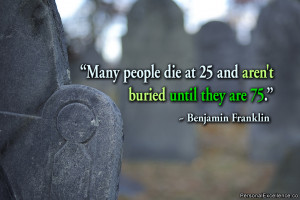"""Inspirational Quote: """"Many people die at 25 and aren't buried until ..."""