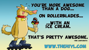 You're more awesome than a dog...