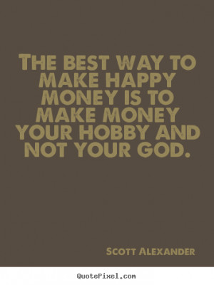 ... make happy money is to make money your hobby.. - Inspirational quotes