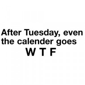 But hey! Tomorrow's Hump Day!!! (mind out of the gutter people....)