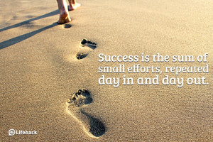 ... sum of small efforts, repeated day-in and day-out. ~ Robert Collier