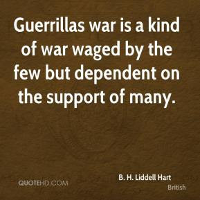 Liddell Hart - Guerrillas war is a kind of war waged by the few ...