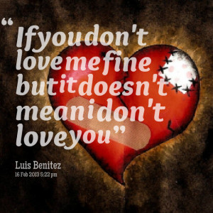 Quotes Picture: if you don't love me fine but it doesn't mean i don't ...