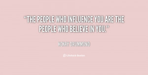 The people who influence you are the people who believe in you.""