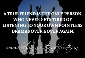 True friend is the only person who never gets tired of listening to ...