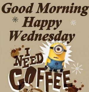 ... Minions, good morning Wednesday, hump day Wednesday quotes, happy