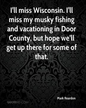 Mark Reardon - I'll miss Wisconsin. I'll miss my musky fishing and ...