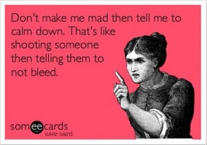 Don't make me mad then tell me to calm down…