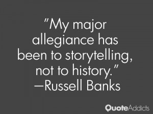 russell banks quotes my major allegiance has been to storytelling not ...
