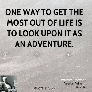 One way to get the most out of life is to look upon it as an adventure ...