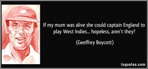 ... to play West Indies... hopeless, aren't they? - Geoffrey Boycott