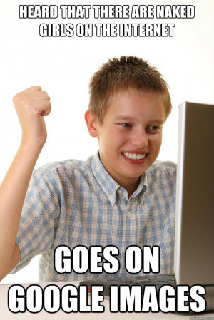 Heard that there are naked girls on the internet Goes on Google images ...