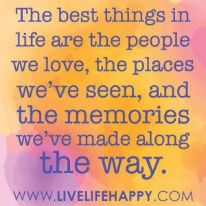The best things in life are the people we love, the places we've ...