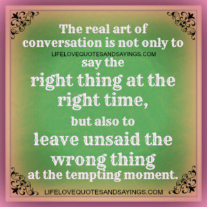 The real art of conversation is not only to say the right thing at the ...