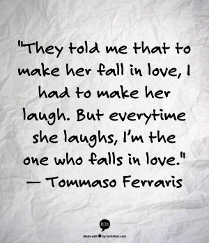 They told me that to make her fall in love, I had to make her laugh ...