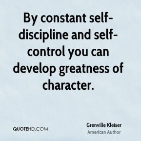 Grenville Kleiser - By constant self-discipline and self-control you ...