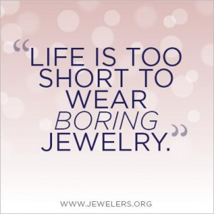 quotes about jewelry | Life is too short to wear boring #jewelry. # ...