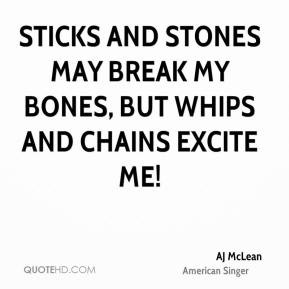 Sticks and stones may break my bones, but whips and chains excite me ...