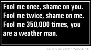 fool me once shame on you weather man quote joke funny pics pictures ...