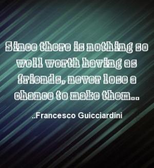 ... as friends, never lose a chance to make them. Francesco Guicciardini