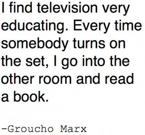 find television very educating. Every time somebody turns on the ...