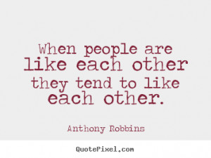 When people are like each other they tend to like each other. Anthony ...