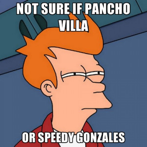 NOT SURE IF PANCHO VILLA OR SPEEDY GONZALES