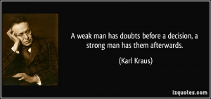 weak man has doubts before a decision, a strong man has them ...