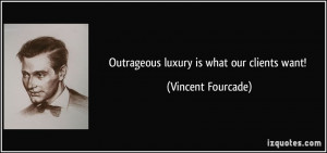 Outrageous luxury is what our clients want! - Vincent Fourcade