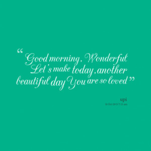 ... , Wonderful Let's make today,another beautiful day You are so loved
