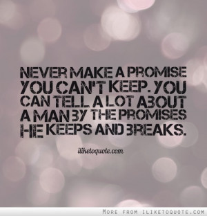 Never make a promise you can't keep. You can tell a lot about a man by ...