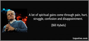 ... pain, hurt, struggle, confusion and disappointment. - Bill Hybels