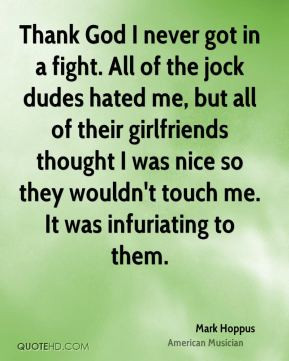 Thank God I never got in a fight. All of the jock dudes hated me, but ...