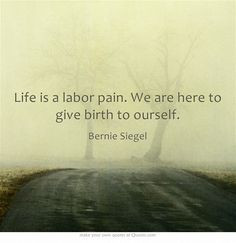 ... is a labor pain. We are here to give birth to ourself. Bernie Siegel