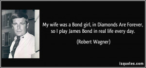 My wife was a Bond girl, in Diamonds Are Forever, so I play James Bond ...