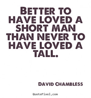 ... Better to have loved a short man than never to have loved a tall