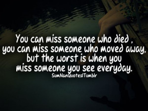 You can miss someone who died, you can miss someone who moved away ...