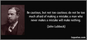Be cautious, but not too cautious; do not be too much afraid of making ...