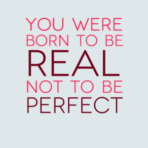 You were born to be real, not to be perfect. #quotes