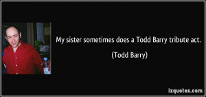 My sister sometimes does a Todd Barry tribute act. - Todd Barry