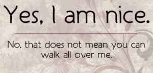 ... am nice no that does not mean you can walk all over me picture quotes