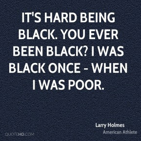 Larry Holmes - It's hard being black. You ever been black? I was black ...