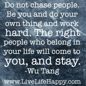 Do not chase people. Be you and do your own thing and work hard. The ...